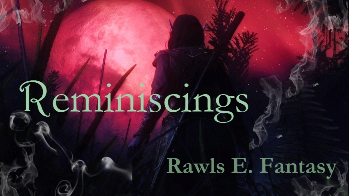 Rawls E Fantasy, Reminiscing, fantasy, authorblog, blogseries, reading, adventure, epic fantasy series, YA, MG, new author, new series, blogger, booklover, mustread, elves, dragons, fairies, fae, vampires, goblins, mystery,
